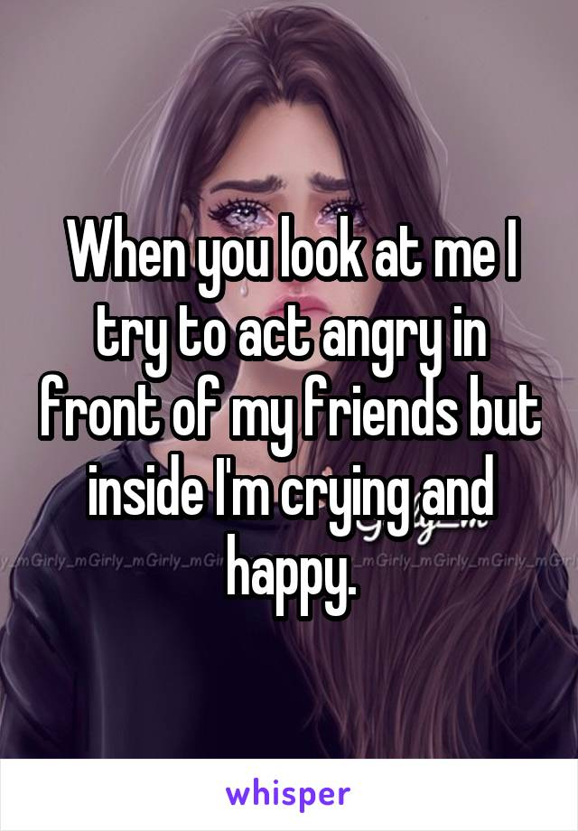 When you look at me I try to act angry in front of my friends but inside I'm crying and happy.