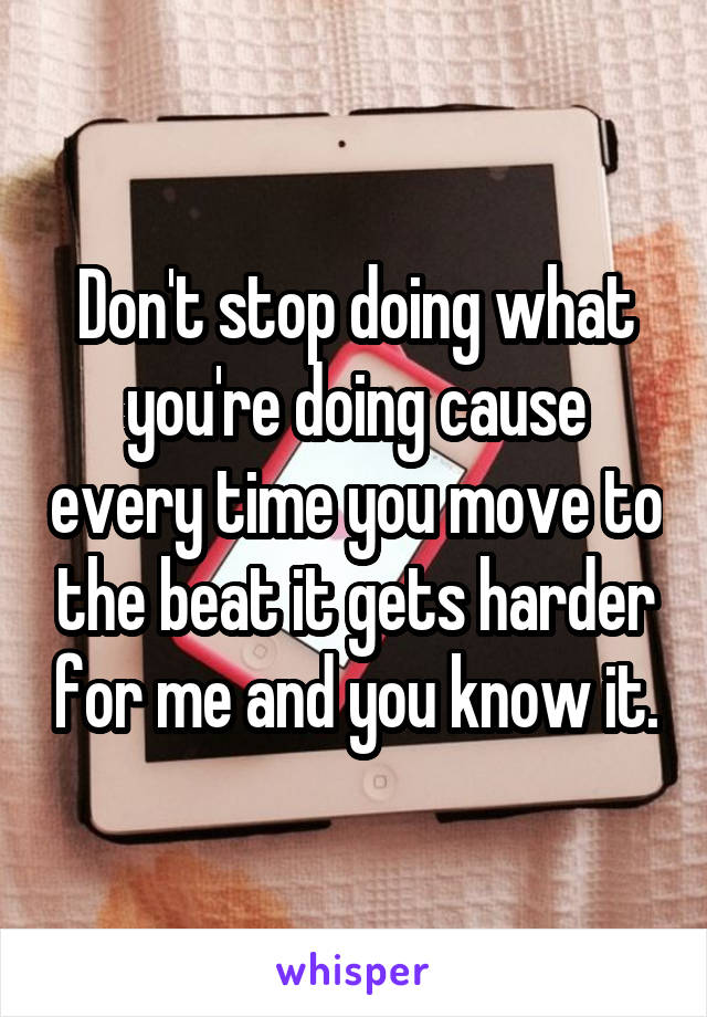 Don't stop doing what you're doing cause every time you move to the beat it gets harder for me and you know it.