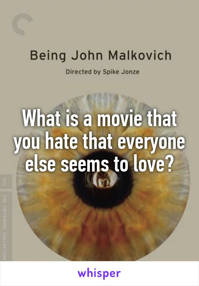 What is a movie that you hate that everyone else seems to love?