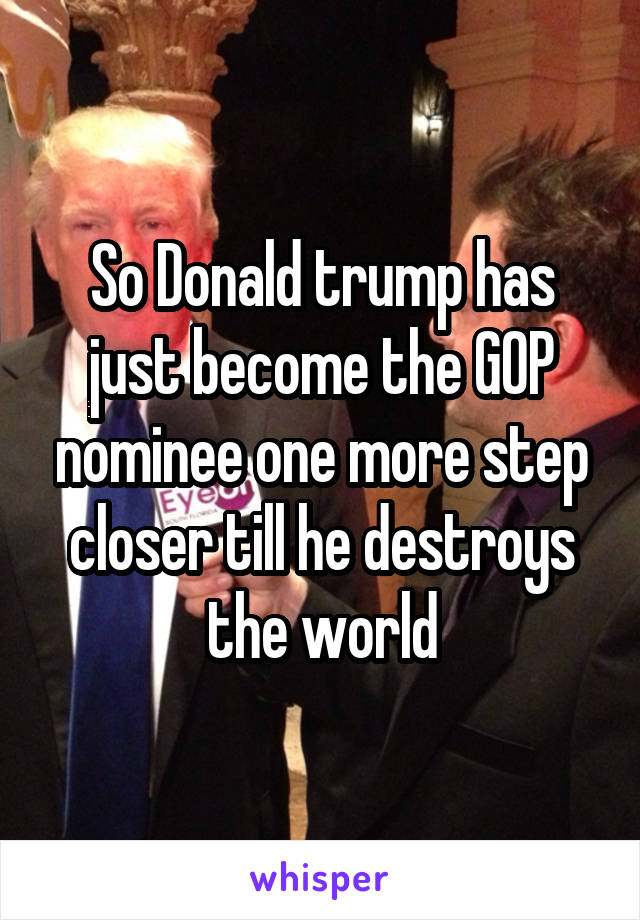 So Donald trump has just become the GOP nominee one more step closer till he destroys the world