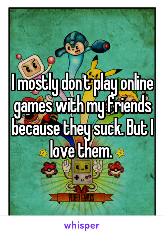 I mostly don't play online games with my friends because they suck. But I love them.