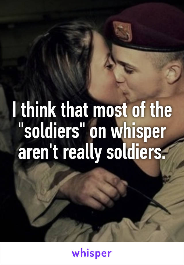 """I think that most of the """"soldiers"""" on whisper aren't really soldiers."""