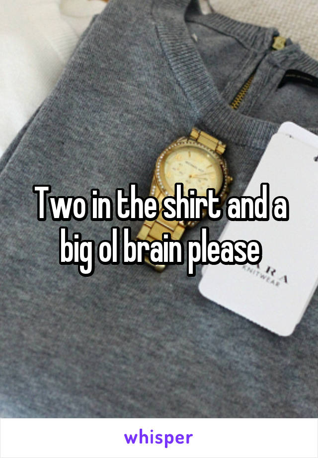 Two in the shirt and a big ol brain please