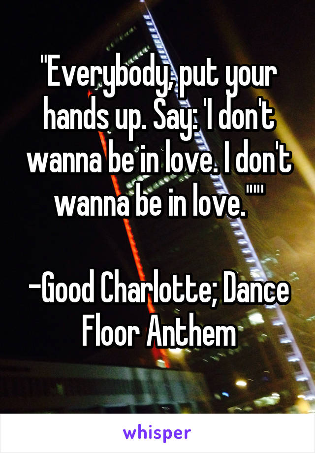 """""""Everybody, put your hands up. Say: 'I don't wanna be in love. I don't wanna be in love.'""""""""  -Good Charlotte; Dance Floor Anthem"""