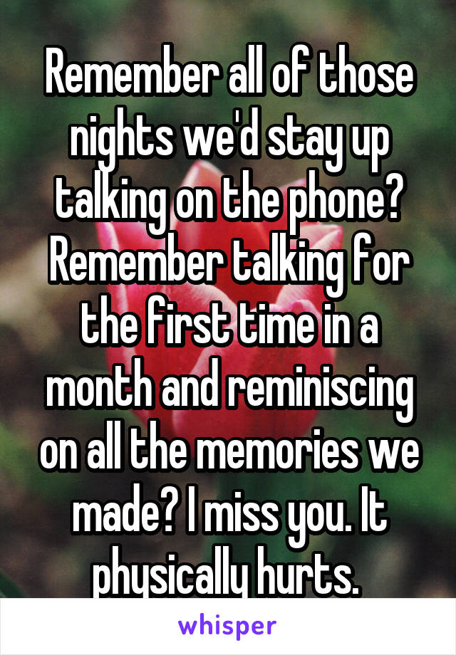 Remember all of those nights we'd stay up talking on the phone? Remember talking for the first time in a month and reminiscing on all the memories we made? I miss you. It physically hurts.