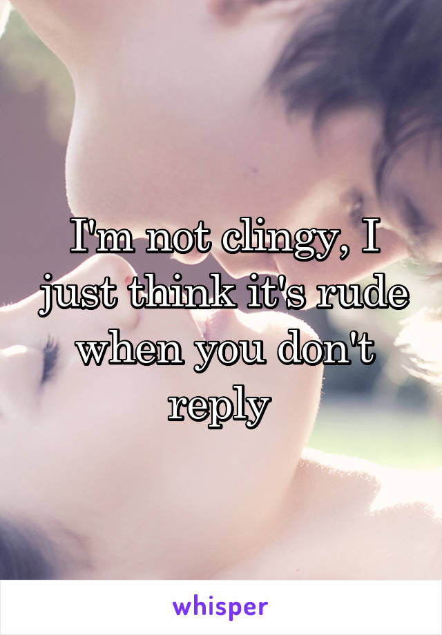 I'm not clingy, I just think it's rude when you don't reply