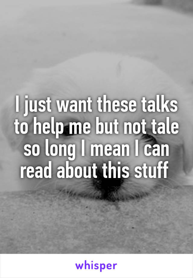 I just want these talks to help me but not tale so long I mean I can read about this stuff