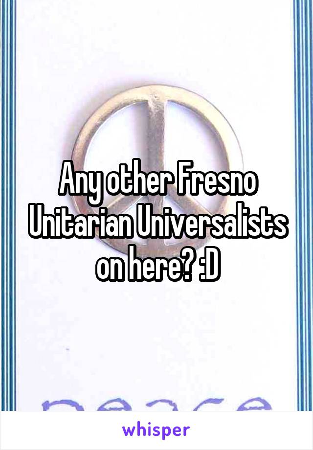 Any other Fresno Unitarian Universalists on here? :D