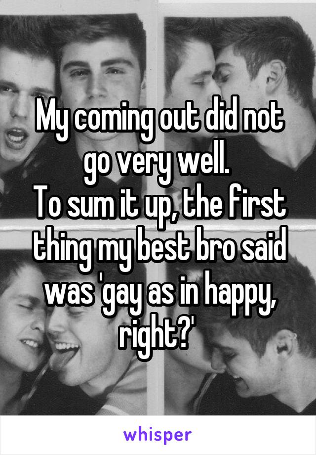 My coming out did not go very well.  To sum it up, the first thing my best bro said was 'gay as in happy, right?'