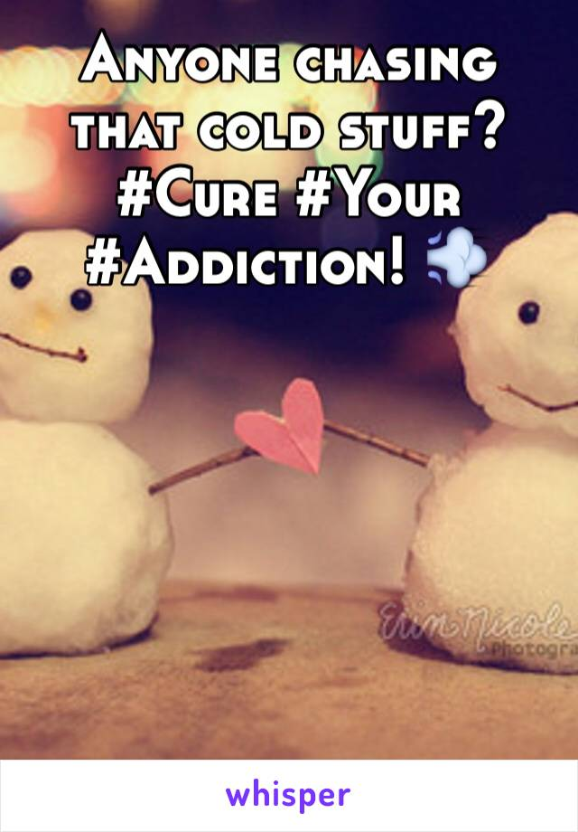 Anyone chasing that cold stuff? #Cure #Your #Addiction! 💨