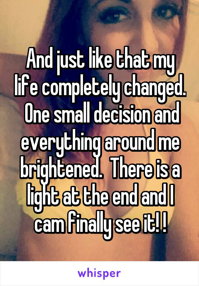 And just like that my life completely changed.  One small decision and everything around me brightened.  There is a light at the end and I cam finally see it! !