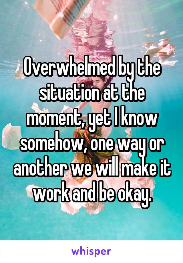Overwhelmed by the situation at the moment, yet I know somehow, one way or another we will make it work and be okay.