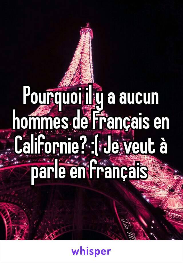 Pourquoi il y a aucun hommes de Français en Californie? :( Je veut à parle en français