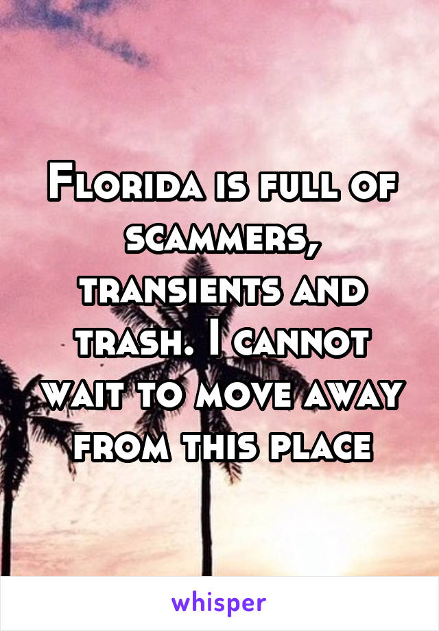 Florida is full of scammers, transients and trash. I cannot wait to move away from this place