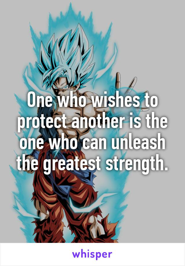 One who wishes to protect another is the one who can unleash the greatest strength.
