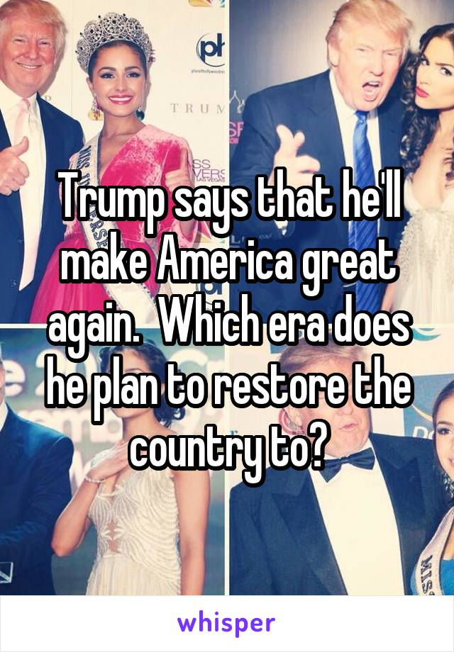 Trump says that he'll make America great again.  Which era does he plan to restore the country to?
