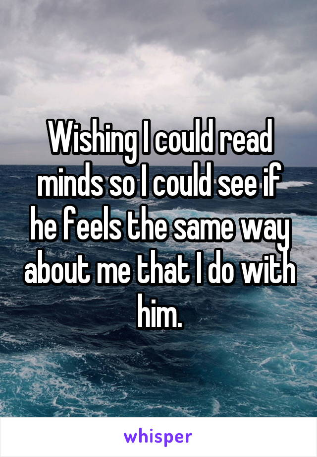 Wishing I could read minds so I could see if he feels the same way about me that I do with him.