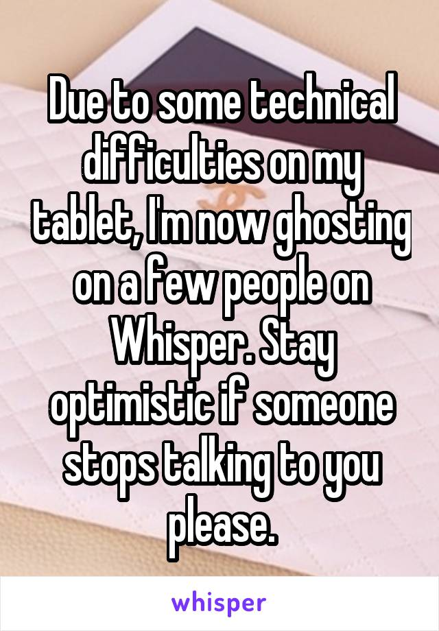 Due to some technical difficulties on my tablet, I'm now ghosting on a few people on Whisper. Stay optimistic if someone stops talking to you please.