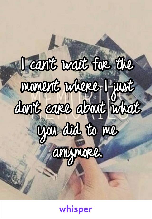 I can't wait for the moment where I just don't care about what you did to me anymore.