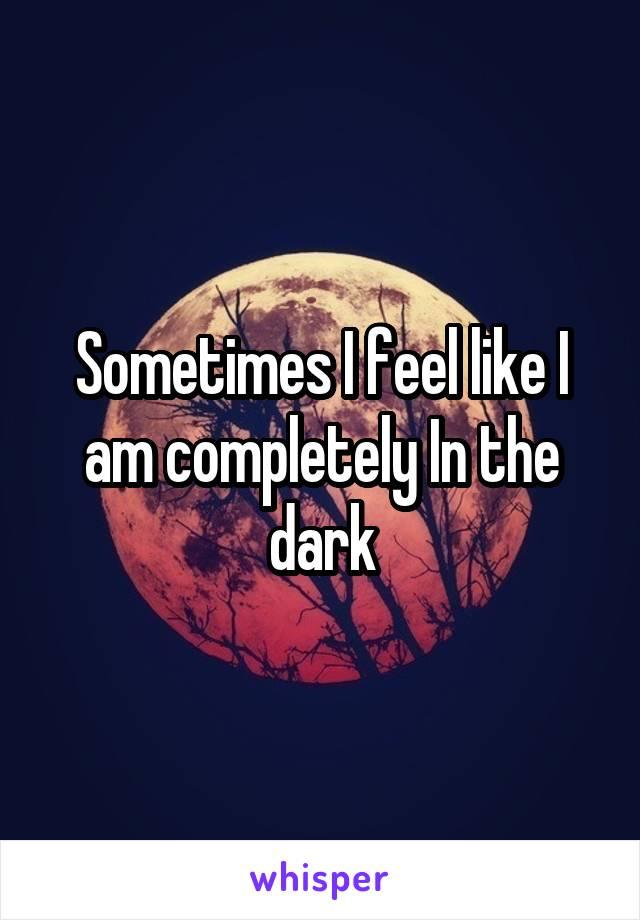Sometimes I feel like I am completely In the dark