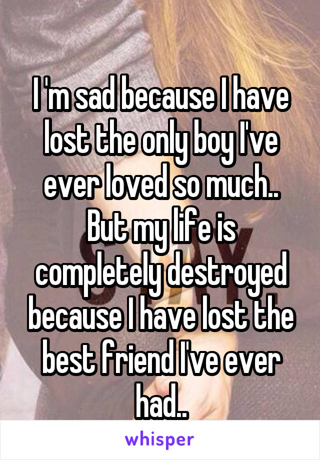 I 'm sad because I have lost the only boy I've ever loved so much.. But my life is completely destroyed because I have lost the best friend I've ever had..
