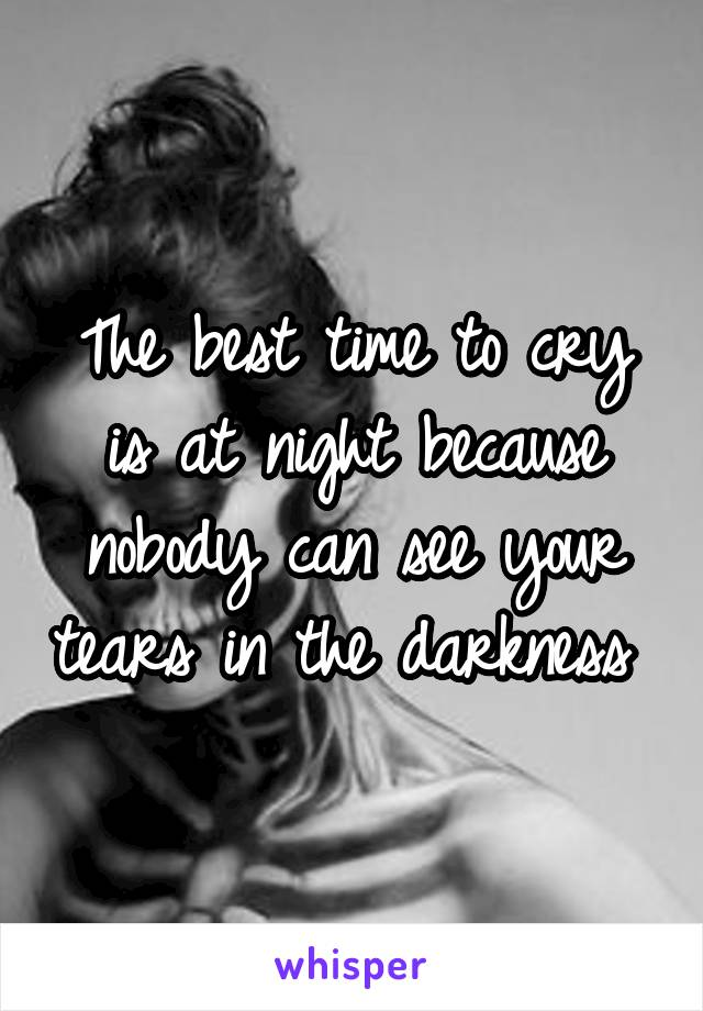 The best time to cry is at night because nobody can see your tears in the darkness
