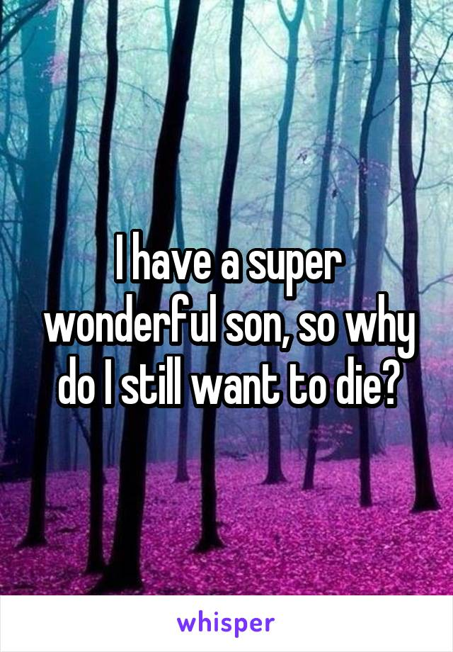 I have a super wonderful son, so why do I still want to die?