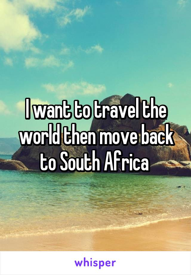 I want to travel the world then move back to South Africa