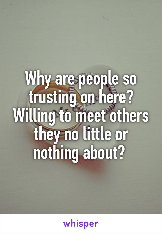 Why are people so trusting on here? Willing to meet others they no little or nothing about?