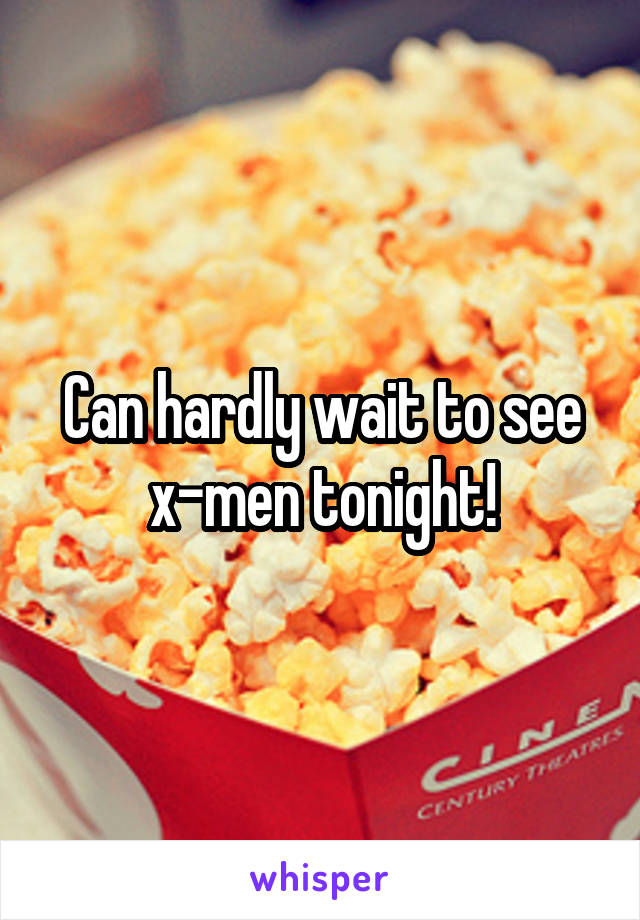 Can hardly wait to see x-men tonight!