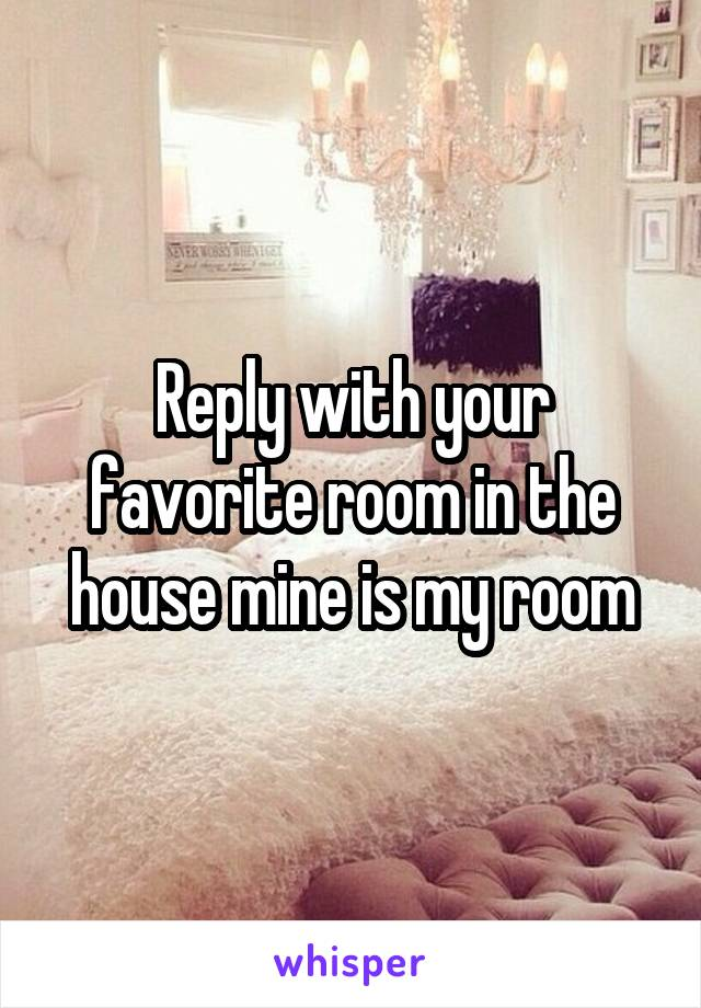 Reply with your favorite room in the house mine is my room