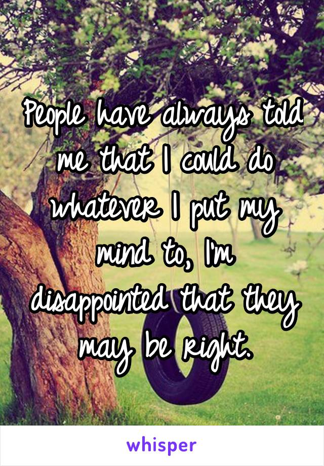 People have always told me that I could do whatever I put my mind to, I'm disappointed that they may be right.