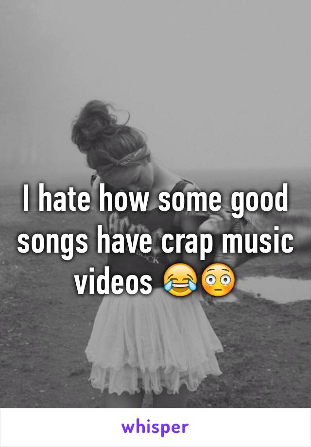 I hate how some good songs have crap music videos 😂😳