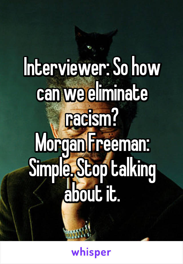 Interviewer: So how can we eliminate racism? Morgan Freeman: Simple. Stop talking about it.