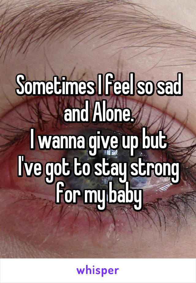 Sometimes I feel so sad and Alone. I wanna give up but I've got to stay strong for my baby