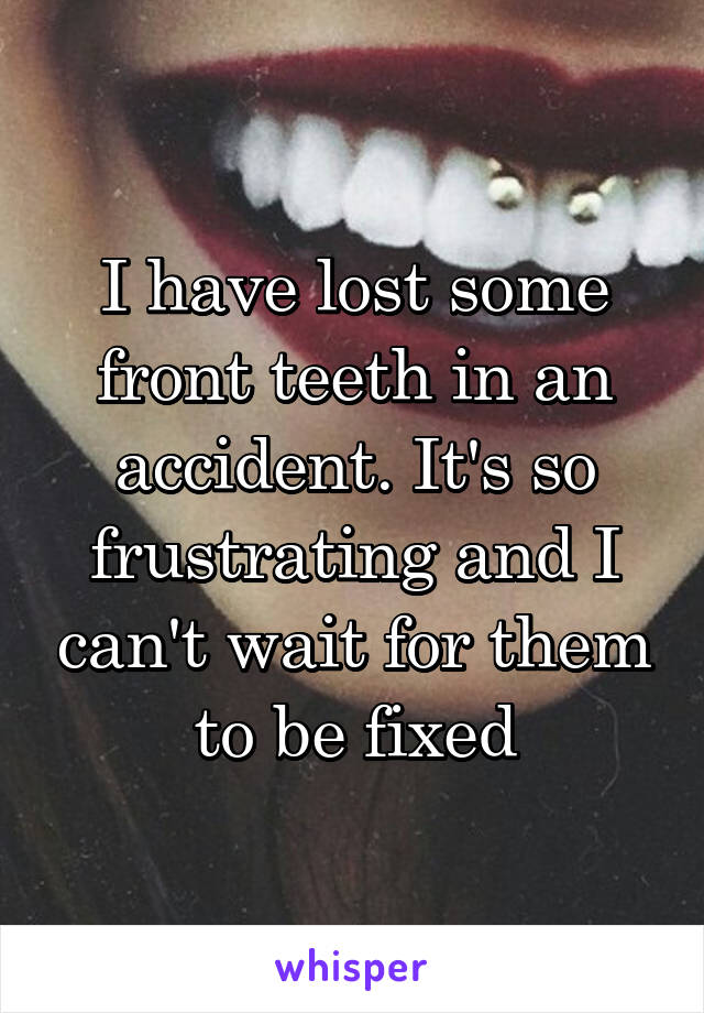 I have lost some front teeth in an accident. It's so frustrating and I can't wait for them to be fixed