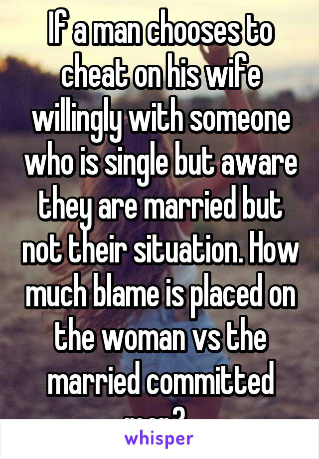 If a man chooses to cheat on his wife willingly with someone who is single but aware they are married but not their situation. How much blame is placed on the woman vs the married committed man?