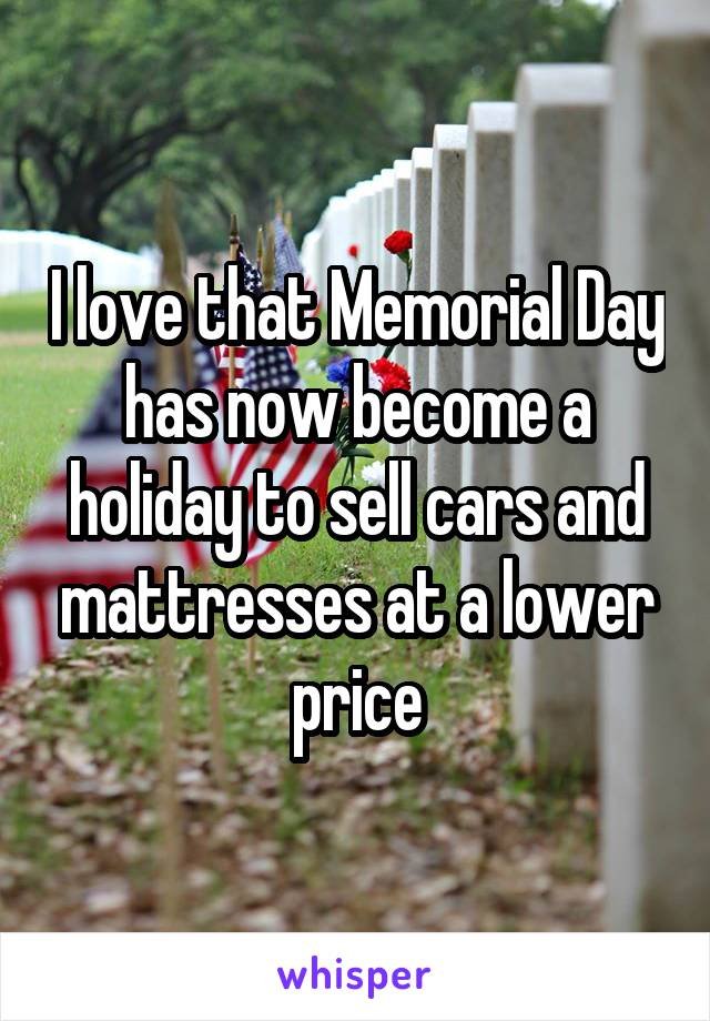 I love that Memorial Day has now become a holiday to sell cars and mattresses at a lower price