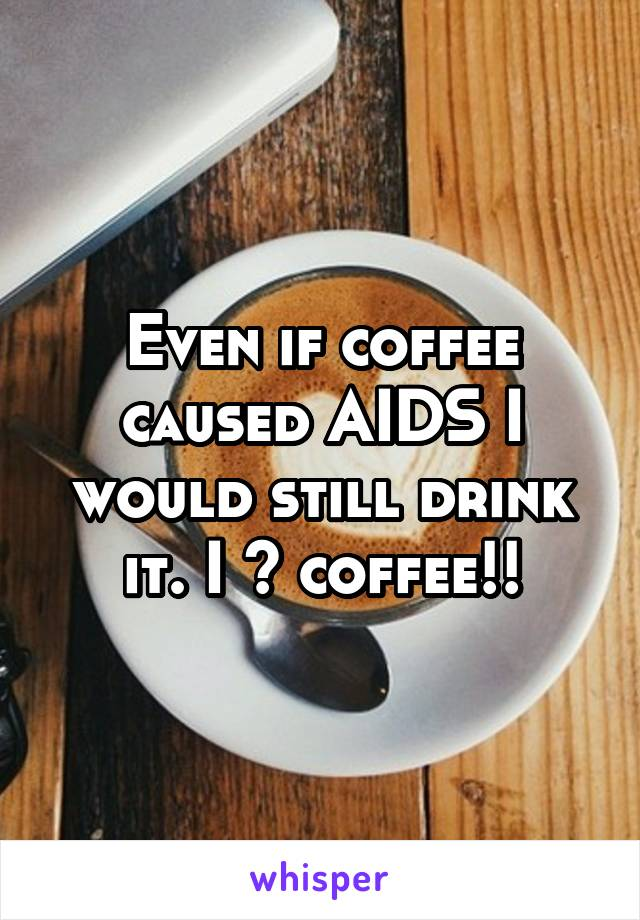 Even if coffee caused AIDS I would still drink it. I ❤ coffee!!