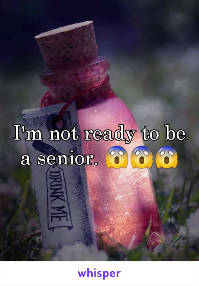 I'm not ready to be a senior. 😱😱😱