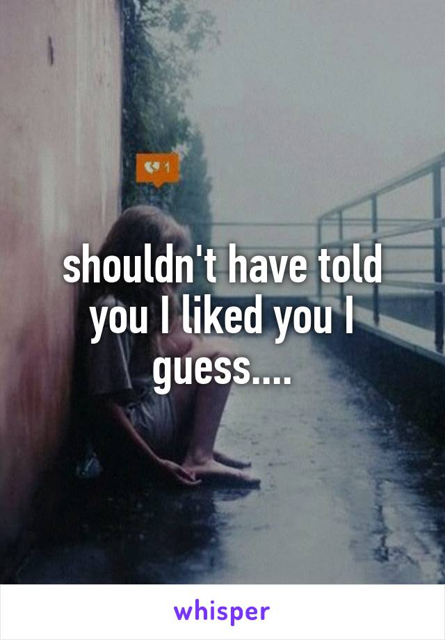 shouldn't have told you I liked you I guess....