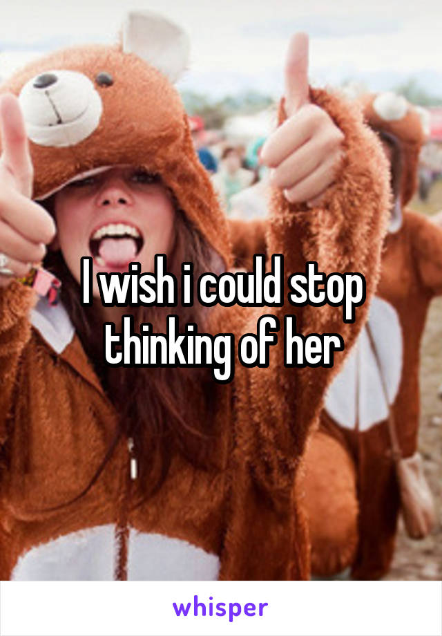 I wish i could stop thinking of her