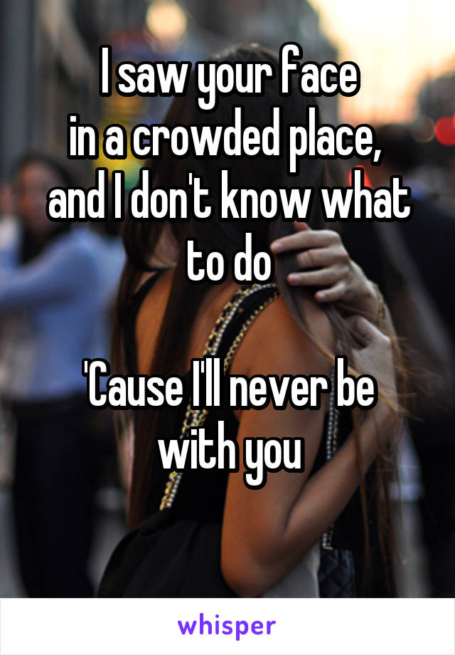 I saw your face in a crowded place,  and I don't know what to do  'Cause I'll never be with you