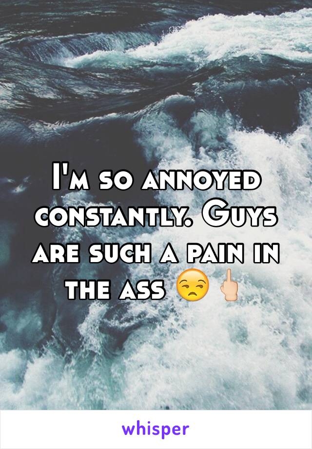 I'm so annoyed constantly. Guys are such a pain in the ass 😒🖕🏻