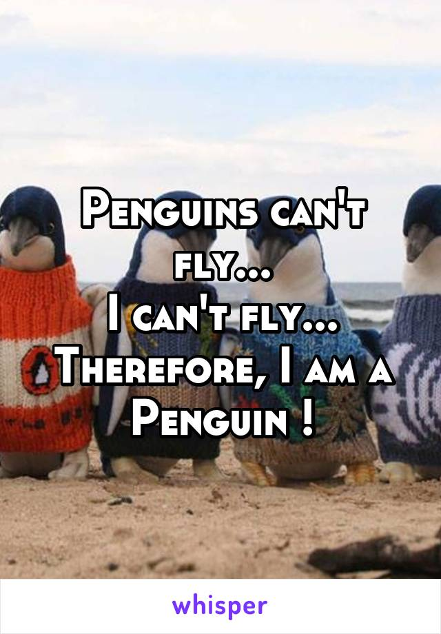 Penguins can't fly... I can't fly... Therefore, I am a Penguin !