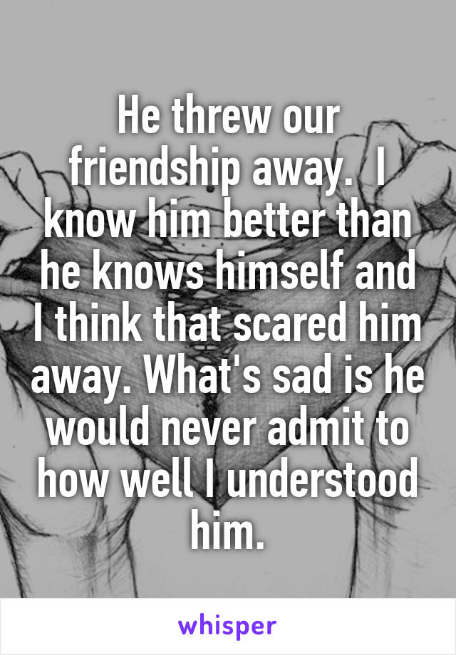 He threw our friendship away.  I know him better than he knows himself and I think that scared him away. What's sad is he would never admit to how well I understood him.