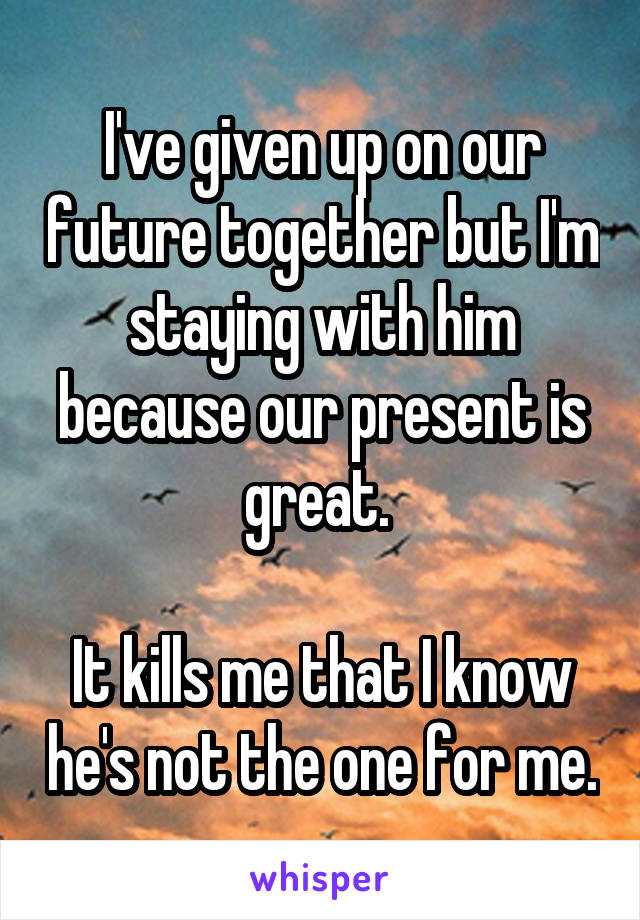 I've given up on our future together but I'm staying with him because our present is great.   It kills me that I know he's not the one for me.