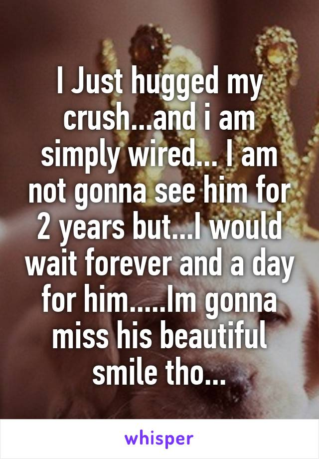 I Just hugged my crush...and i am simply wired... I am not gonna see him for 2 years but...I would wait forever and a day for him.....Im gonna miss his beautiful smile tho...