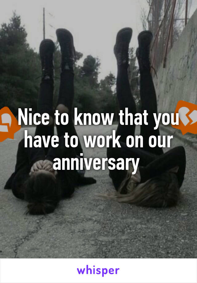 Nice to know that you have to work on our anniversary