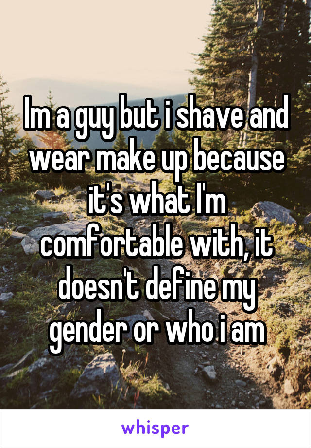 Im a guy but i shave and wear make up because it's what I'm comfortable with, it doesn't define my gender or who i am